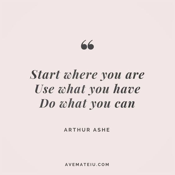 Start where you are. Use what you have. Do what you can. Arthur Ashe Quote 1 | Ave Mateiu
