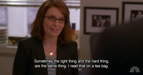 Image result for 30 rock sometimes the hard thing and the right thing are the same thing