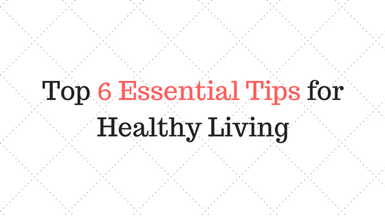 Top 6 Essential Tips for Healthy Living