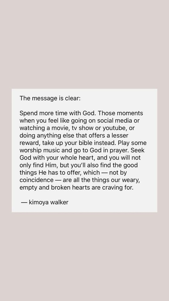 The message is clear: Spend more time with God. Those moments when you feel like goin on social media or watching a movie, tv show or YouTube, or doing anything else that offers a lesser reward, take up your Bible instead. Play some worship music and go to God in prayer. Seek God with your whole heart, and you will not only find Him, but you'll also find the good things He has to offer, which — not by coincidence — are all the things our weary, empty and broken hearts are craving for. kimoya walker