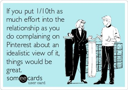 If you spent 1/10th as much effort in the relationship as you do complaining about an idealistic view of one, things would be great.