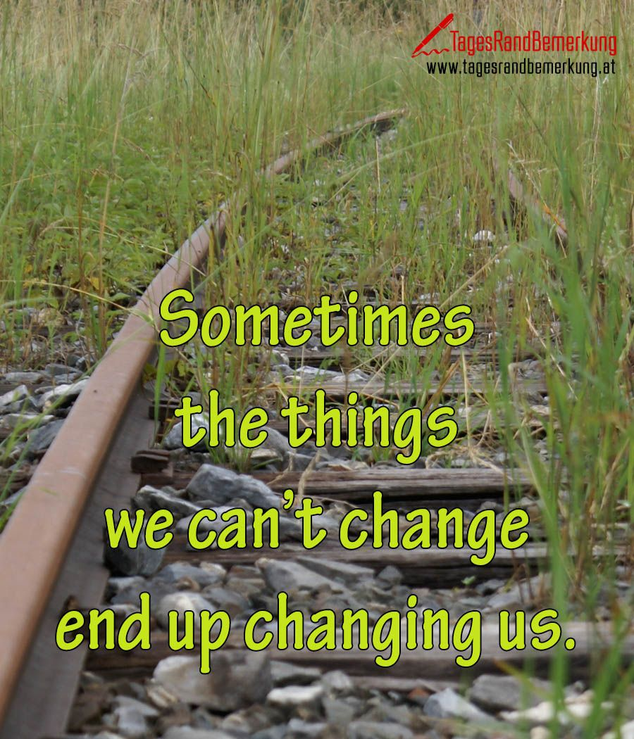 Sometimes the things we cant change end up changing us. #QuoteOfTheDay #ZitatDesTages #TagesRandBemerkung #TRB #Zitate #Quotes