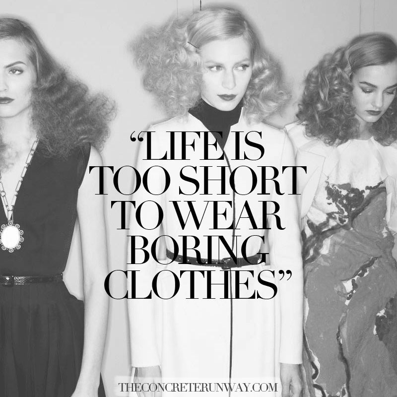 "Remember this when you wake up early on Monday morning for and get dressed for work. You'll instantly feel inspired to take on the work week when you slip on your best outfit and bold lipstick. Confidence can work wonders to your state of mind.   ""Life is too short to wear boring clothes""  Concrete Runway-Fashion Quotes"