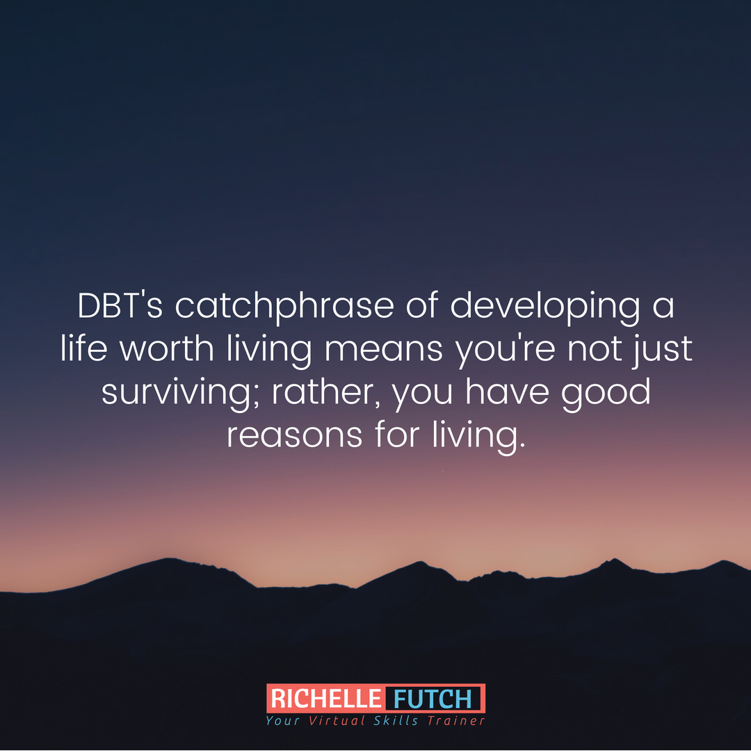 Dbt S Catchphrase Of Developing A Life Worth Living Means