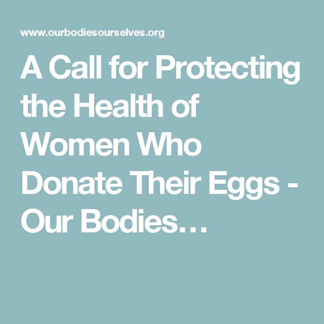 A Call for Protecting the Health of Women Who Donate Their Eggs - Our Bodies…