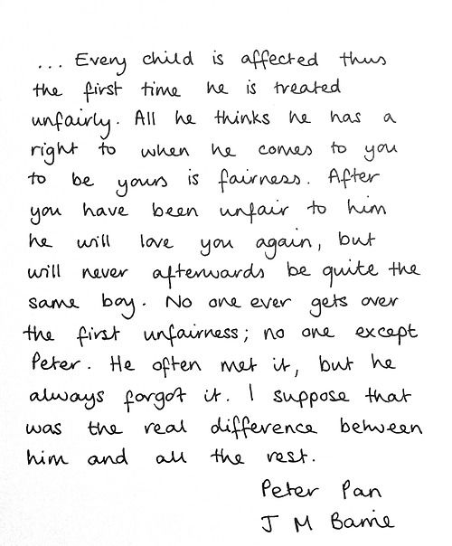 ... Every child is affected thus the first time he is treated unfairly. All he thinks he has a right to when he comes to you to be yours is fairness. After you have been unfair to him he will love you again, but will never afterwards be quite the same boy. No one ever gets over the first unfairness; no one except Peter. He often met it, but he always forgot it. I suppose that was the real difference between him and all the rest. Peter Pan.