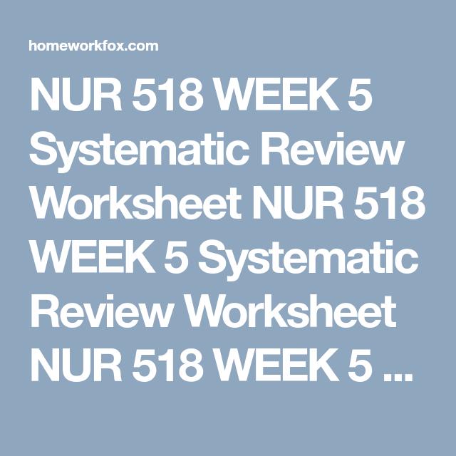 NUR 518 WEEK 5 Systematic Review Worksheet NUR 518 WEEK 5 Systematic ...