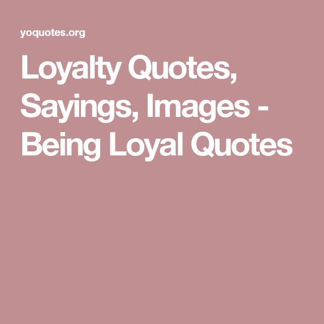 Loyalty Quotes, Sayings, Images - Being Loyal Quotes | Loyalty ...