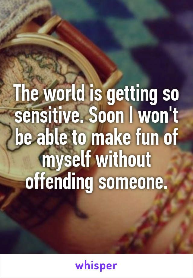 The world is getting so sensitive. Soon I won't be able to make fun of myself without offending someone.