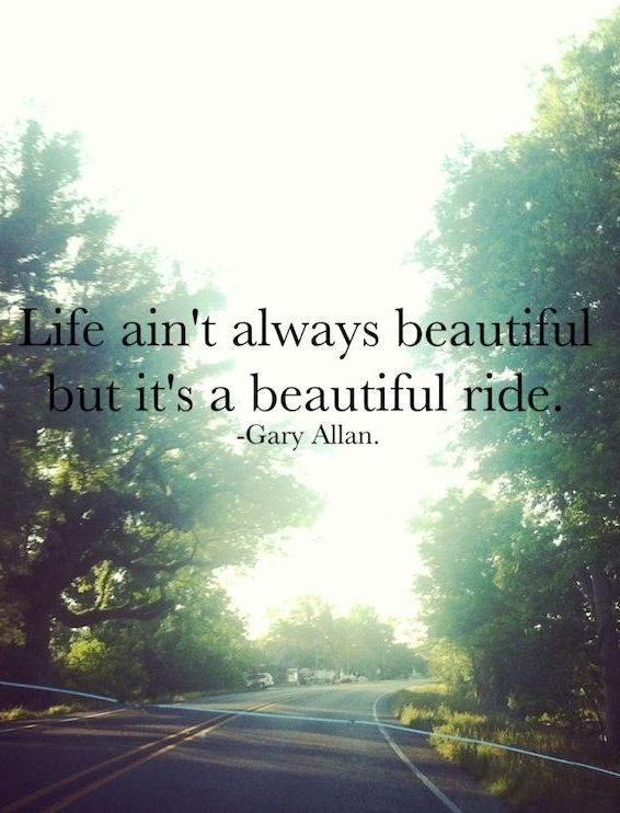 Life ain\'t always beautiful but it\'s a beautiful ride ...