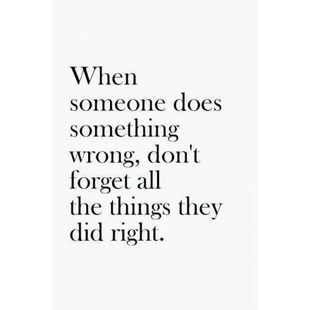 Wise Words When Someone Does Something Wrong Don T Forget All The Things They Did Right Pleasssseeee Words Quotes Quotable Quotes Words
