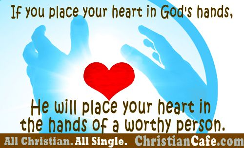 If you place you heart in God's hands, He will place your heart in the hands of a worthy person.