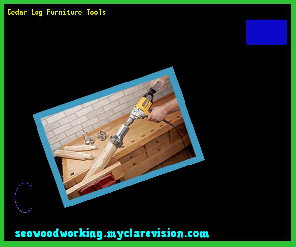 Cedar Log Furniture Tools 083215   Woodworking Plans And Projects!