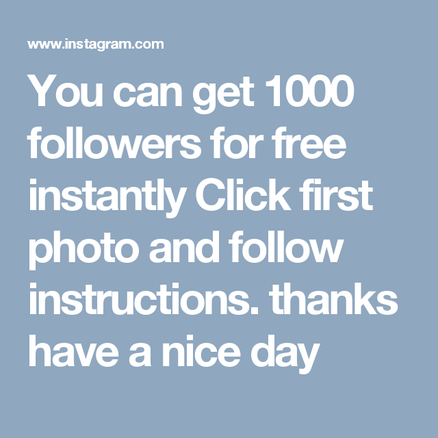 You can get 1000 followers for free instantly Click first photo and follow instructions. thanks have a nice day
