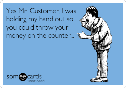 This DROVE me crazy as a Cashier! I would just stand there with my hand out and wait...