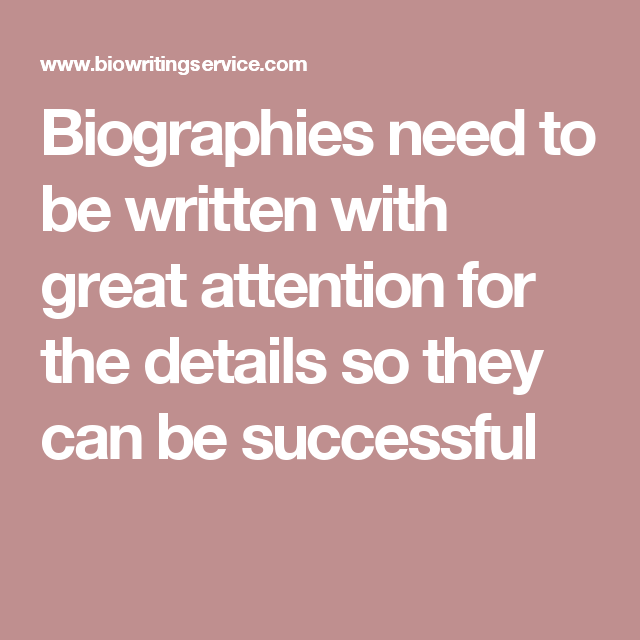 Biographies need to be written with great attention for the details so they can be successful