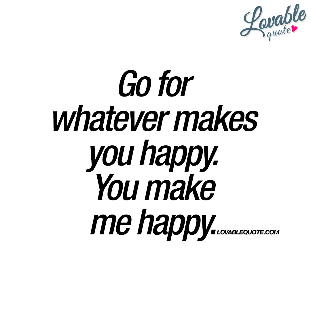 Go For Whatever Makes You Happy You Make Me Happy Quote Make You Happy Quotes Good Happy Quotes Happy Quotes Funny