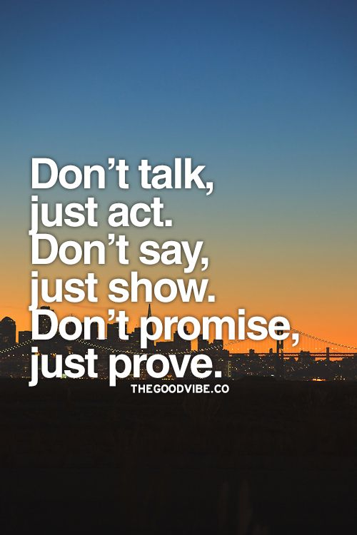 Dont Talk Just Act Dont Say Just Show Dont Promise So