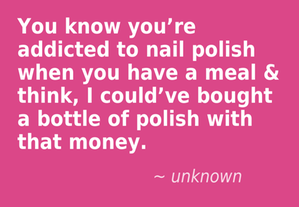 You know you're addicted to nail polish when you have a meal & think, I could've bought a bottle of polish with that money. Are you addicted to nail polish? __[Toenail Clippers http://www.amazon.com/Clyppi-Clippers-Birthday-Professional-Stainless/dp/B00J7Q1AV6/ie=UTF8?m=A3015B6YJJM588&keywords=toenail+clippers