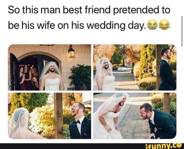 So This Man Best Friend Pretended To Be His Wife On His Wedding Daymg Ifunny Funny Really Funny Stupid Funny Memes