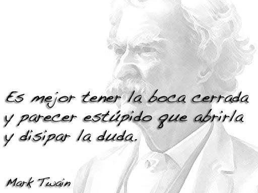 Mark Twain - 20160714 - Es mejor tener la boca cerrada y parecer estúpido que abrirla y disipar la duda.jpg