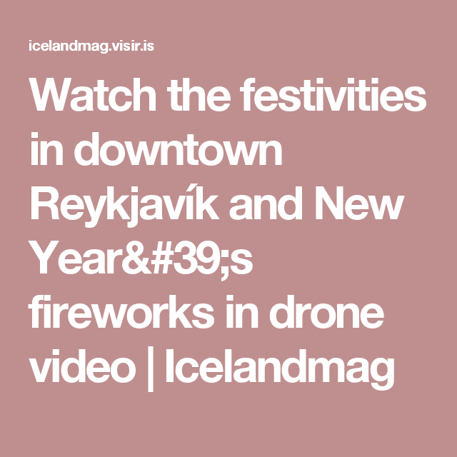 Watch the festivities in downtown Reykjavík and New Year's fireworks in drone video | Icelandmag