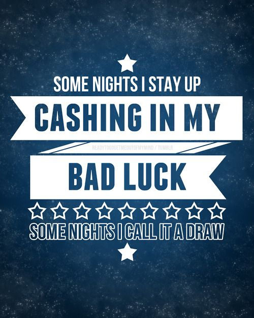 Some nights i stay up cashing in my bad luck