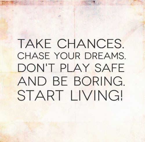 Take Chances. Chase Your Dreams. Don't Play Safe And Be