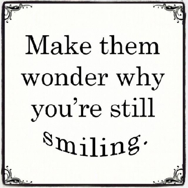 Make Them Wonder Why Youre Still Smiling Positivity Smile