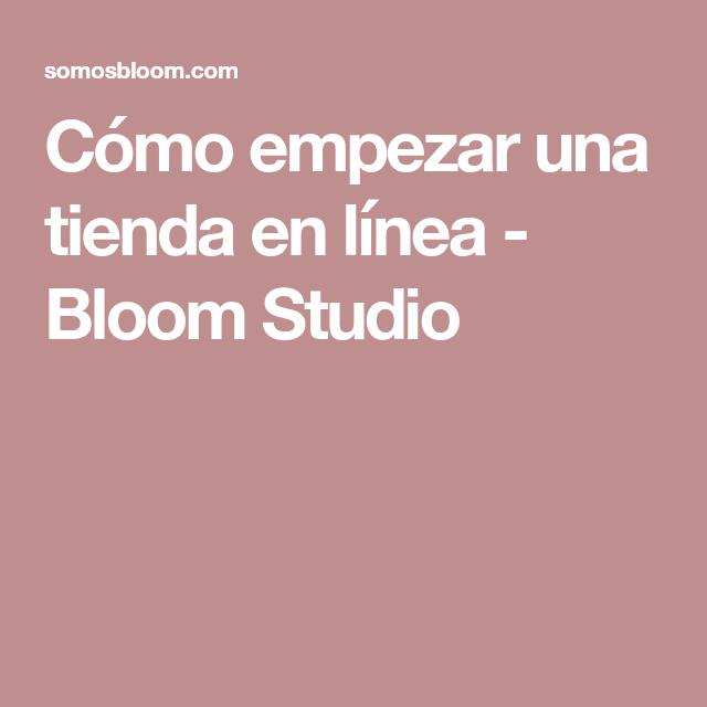 Cómo empezar una tienda en línea - Bloom Studio
