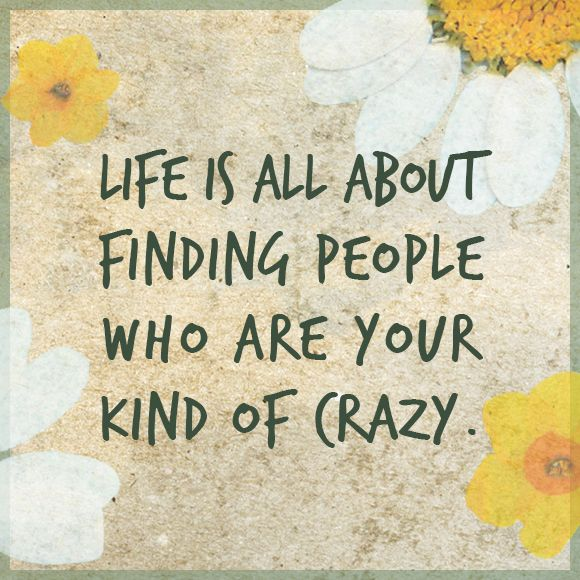 """""""Life is all about finding people who are your kind of crazy"""". #lifequote"""