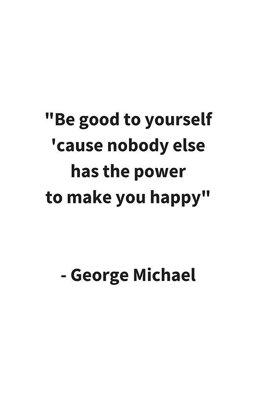 Be Good To Yourself Quotes Be good to yourself #redbubble George Michael inspirational quote  Be Good To Yourself Quotes