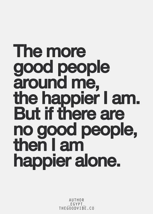 The More Good People Around Me The Happier I Am But If There Are No Good People I Am Happier Alone Inspirational Quotes Pictures Picture Quotes Quotes