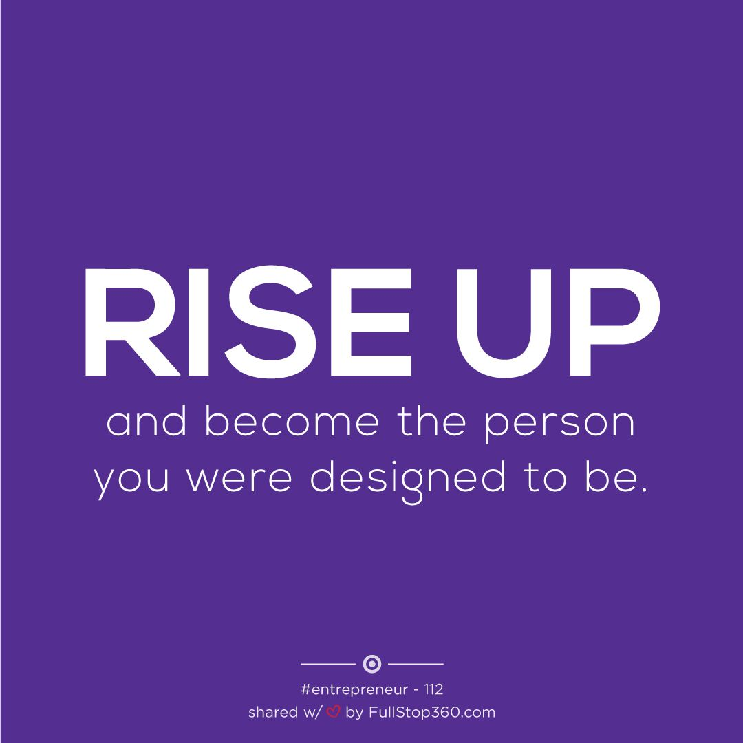 Business Inspiration Quotes – Rise up and become the person you were designed to be.