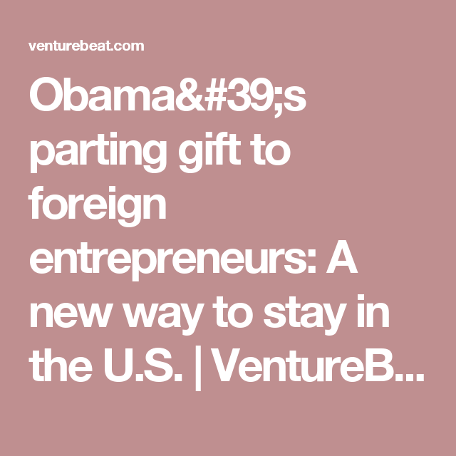 Obama's Parting Gift To Foreign Entrepreneurs: A New Way