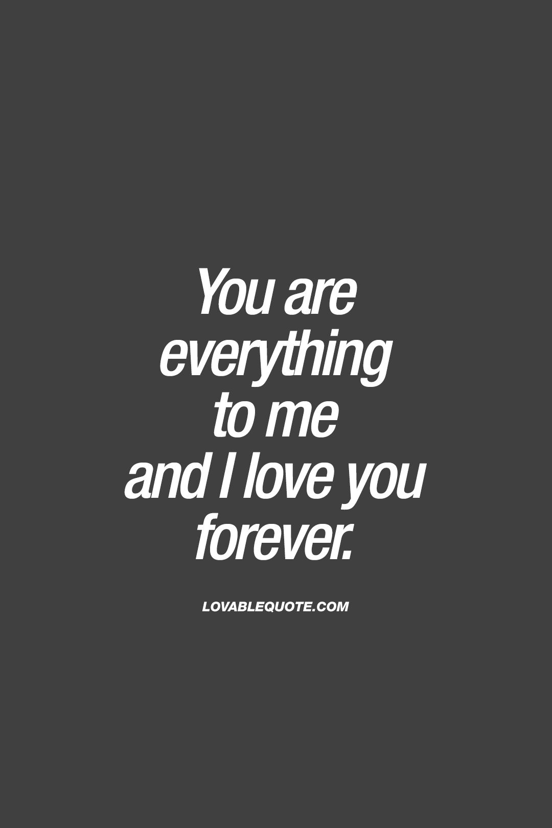 You are everything to me and I love you forever