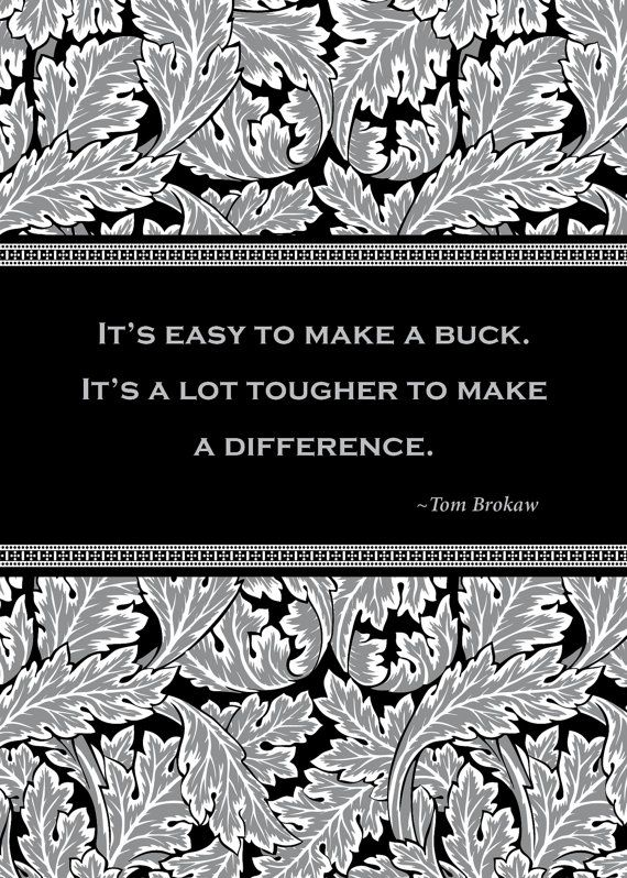 """""""It's easy to make a buck. It's a lot tougher to make a difference."""""""