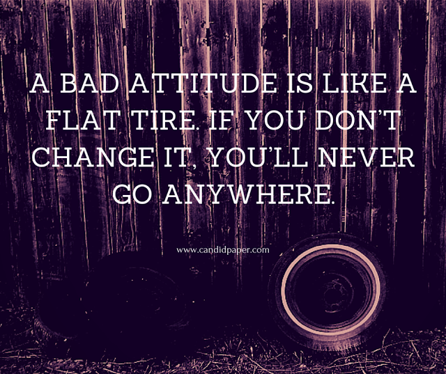 A bad attitude is like a flat tire. If you don't change it, you'll never go anywhere.   Candid Paper