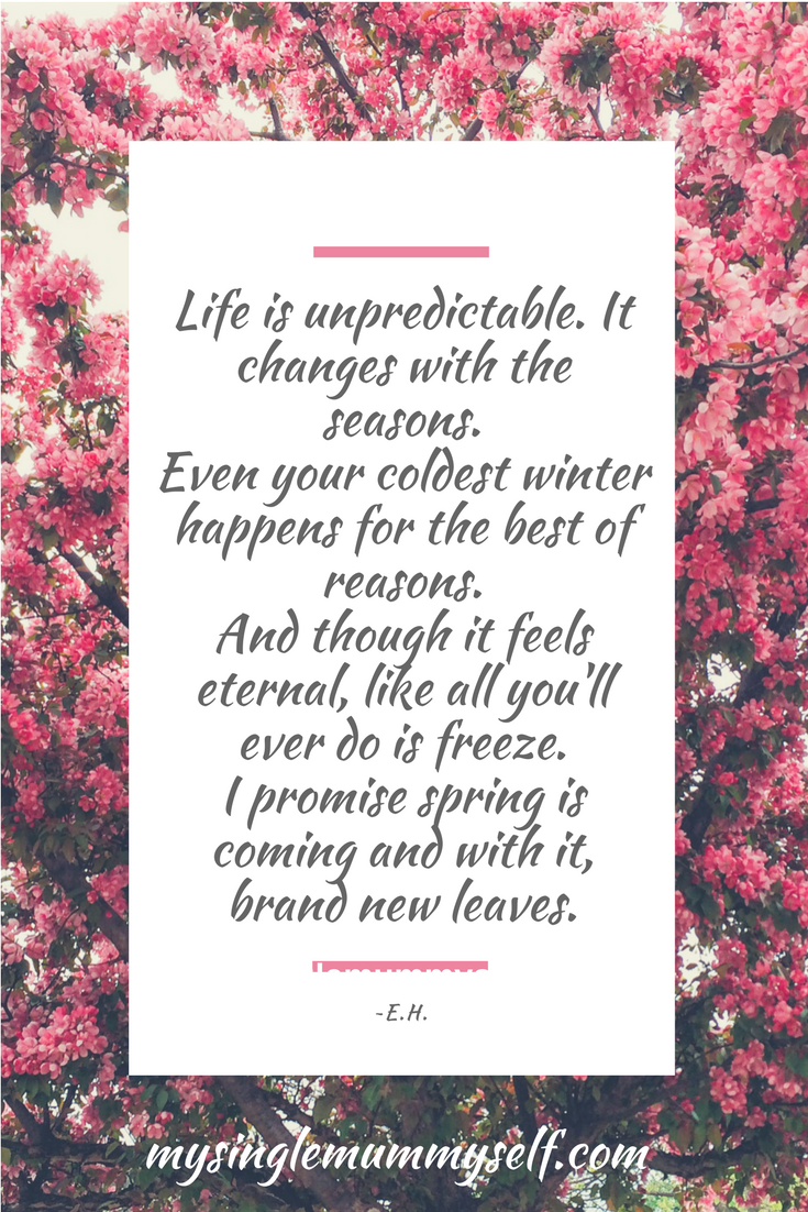 Life is unpredictable. It changes with the seasons. Even