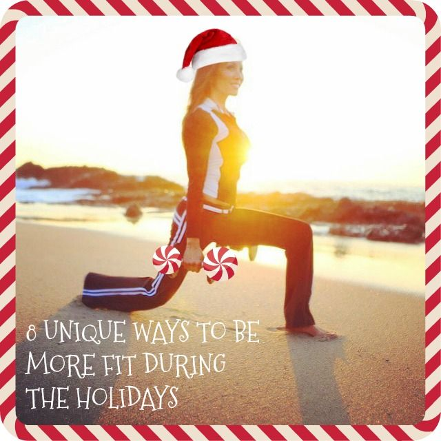 8 UNIQUE WAYS TO BE MORE FIT DURING THE HOLIDAYS