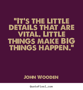 Attention To Detail With The Little Things Quotes John Wooden