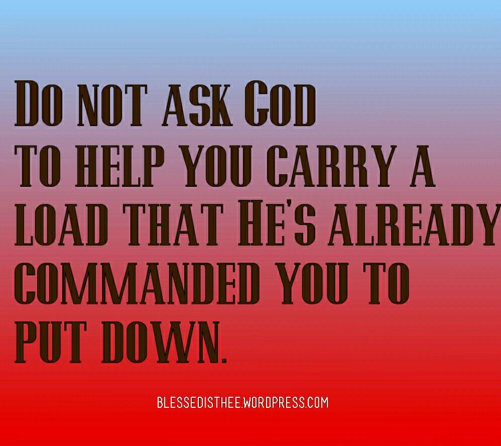 don't ask god to help you carry a load that he's already commanded