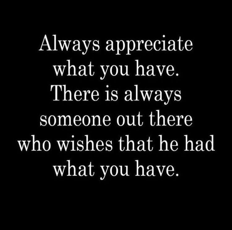 Be thankful. Always appreciate what you have. Wise words