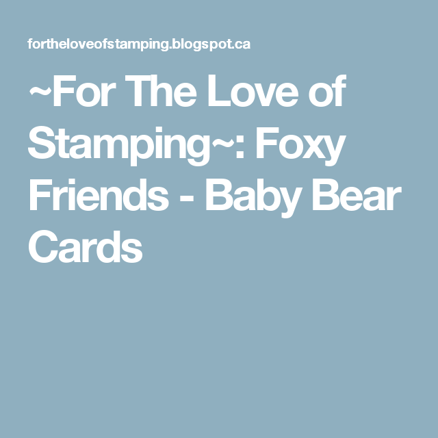 ~For The Love of Stamping~: Foxy Friends - Baby Bear Cards