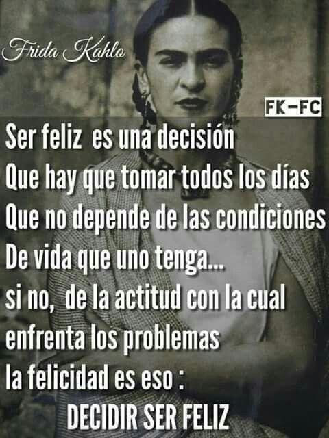 Ser feliz es una decisión. Frida Kahlo