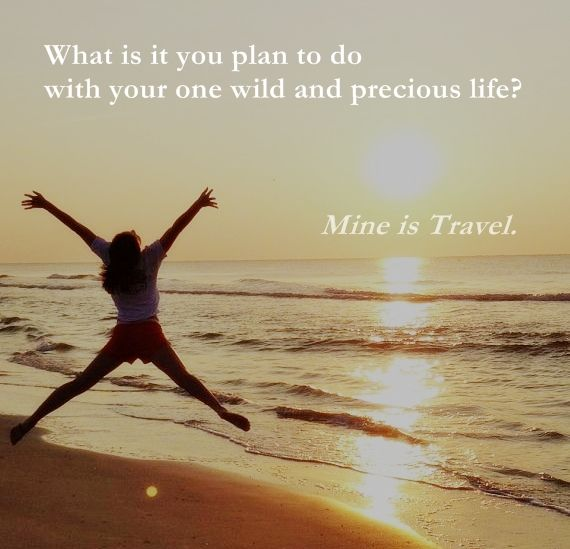 What is it you plan to do with your one wild and precious life? Mine is #TRAVEL.