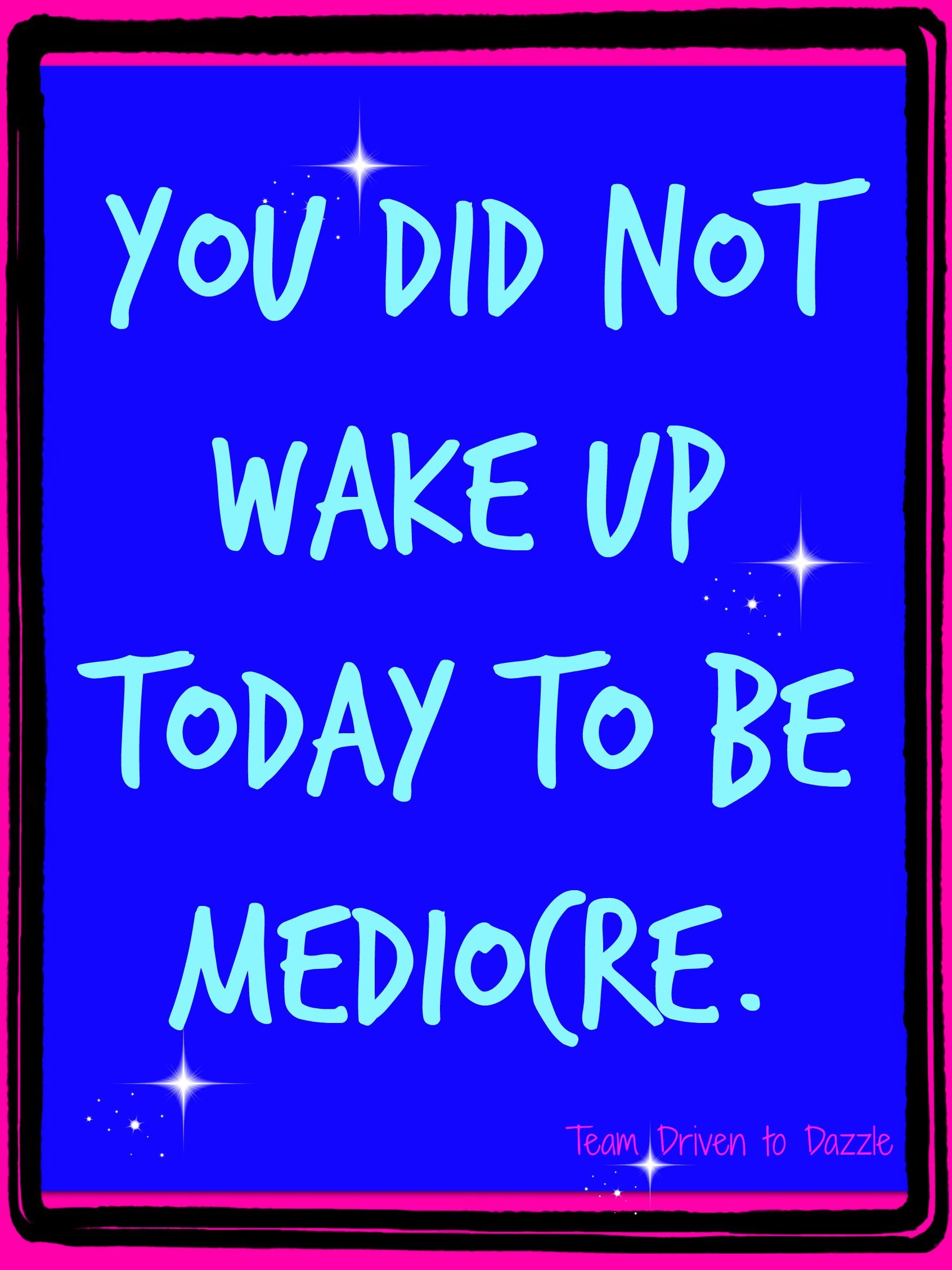 You did not wake up today to be mediocre. Give today your best! Need motivation and inspiration working toward your best? Click on the link or image and apply to my next challenge group!  https://jacquelinehurley.wufoo.com/forms/z1j8i1s302nf9u9/ #teamdriventodazzle #jacquelinehurley