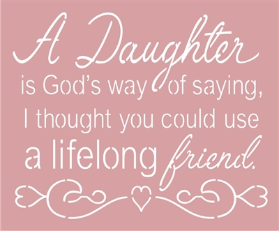 A Daughter is God's way of saying, I thought you could use a lifelong friend. 11.5 x 9.5'' Stencil