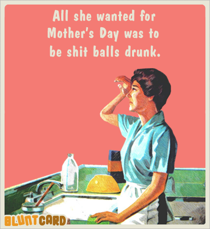 b4e4fcfb4fe2bf16594960eaa5ec3dc7 all she wanted for mother's day was to be shit balls drunk humor
