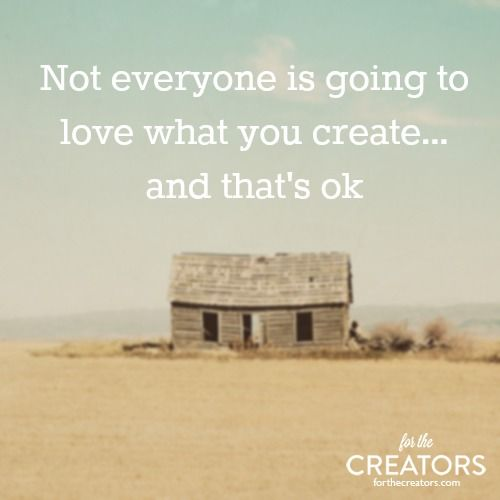 Not everyone is going to love what you create (and that's ok) http://forthecreators.com/2013/09/how-to-push-past-the-critics-and-keep-creating/